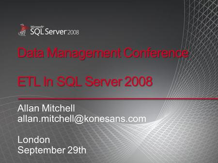Data Management Conference ETL In SQL Server 2008 Allan Mitchell London September 29th.