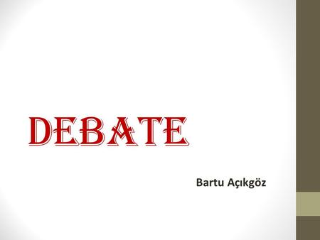 DEBATE Bartu Açıkgöz. Definition: (a) serious discussion of a subject in which many people take part.