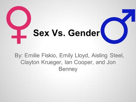 Sex Vs. Gender By: Emilie Fiskio, Emily Lloyd, Aisling Steel, Clayton Krueger, Ian Cooper, and Jon Benney.