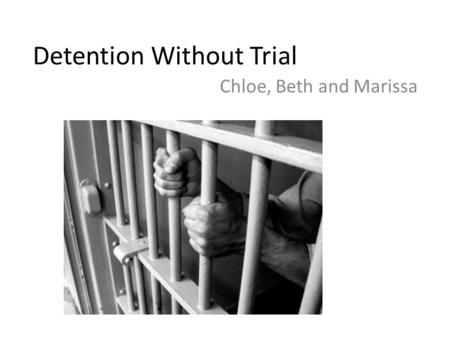 Detention Without Trial Chloe, Beth and Marissa. History Criminals have always been detained- need a way to protect their rights Bill of rights created.
