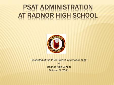 Presented at the PSAT Parent Information Night at Radnor High School October 3, 2011.