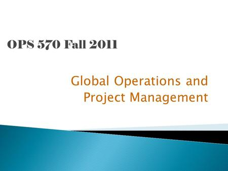 OPS 570 Fall 2011 Global Operations and Project Management.