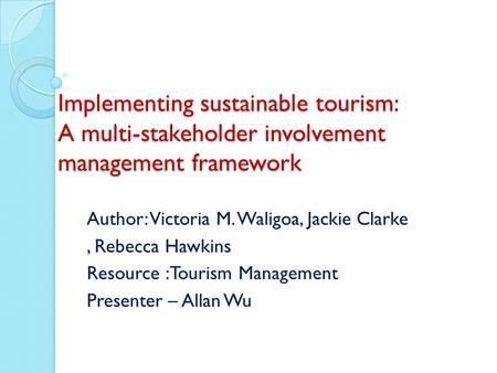Implementing sustainable tourism: A multi-stakeholder involvement management framework Author: Victoria M. Waligoa, Jackie Clarke, Rebecca Hawkins Resource.