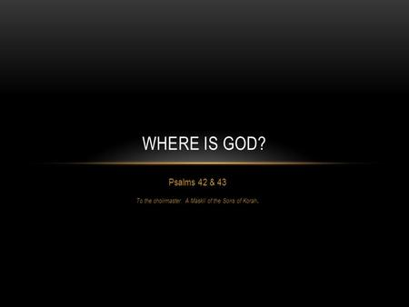 Psalms 42 & 43 To the choirmaster. A Maskil of the Sons of Korah. WHERE IS GOD?