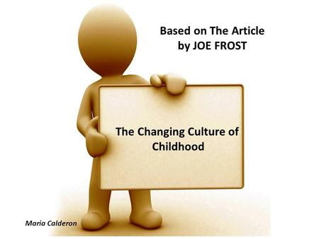 Based on The Article by JOE FROST The Changing Culture of Childhood Maria Calderon.
