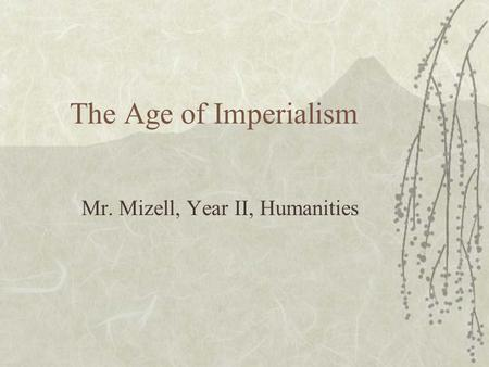 The Age of Imperialism Mr. Mizell, Year II, Humanities.