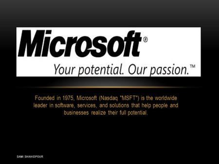 SAMI SHAHIDPOUR Founded in 1975, Microsoft (Nasdaq MSFT) is the worldwide leader in software, services, and solutions that help people and businesses.