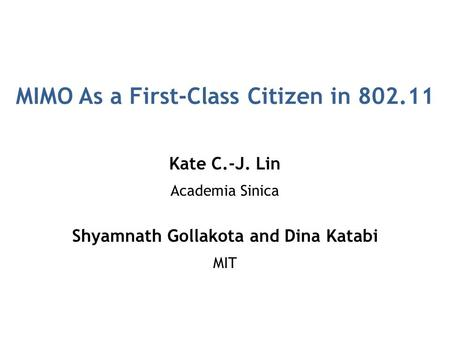 MIMO As a First-Class Citizen in 802.11 Kate C.-J. Lin Academia Sinica Shyamnath Gollakota and Dina Katabi MIT.