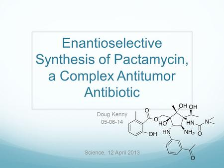 Enantioselective Synthesis of Pactamycin, a Complex Antitumor Antibiotic Doug Kenny 05-06-14 Science, 12 April 2013.