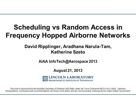 David Ripplinger, Aradhana Narula-Tam, Katherine Szeto AIAA 2013 August 21, 2013 Scheduling vs Random Access in Frequency Hopped Airborne.