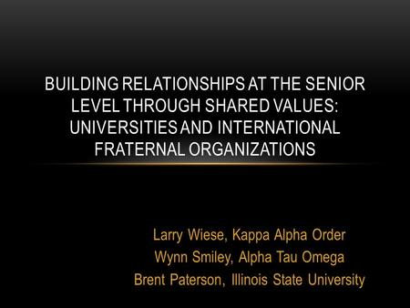 Larry Wiese, Kappa Alpha Order Wynn Smiley, Alpha Tau Omega Brent Paterson, Illinois State University BUILDING RELATIONSHIPS AT THE SENIOR LEVEL THROUGH.