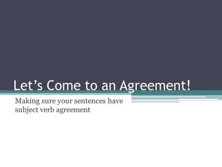 Let's Come to an Agreement! Making sure your sentences have subject verb agreement.