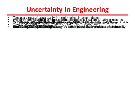 Uncertainty in Engineering The presence of uncertainty in engineering is unavoidable. Incomplete or insufficient data Design must rely on predictions or.