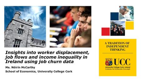 Insights into worker displacement, job flows and income inequality in Ireland using job churn data Ms. Nóirín McCarthy School of Economics, University.