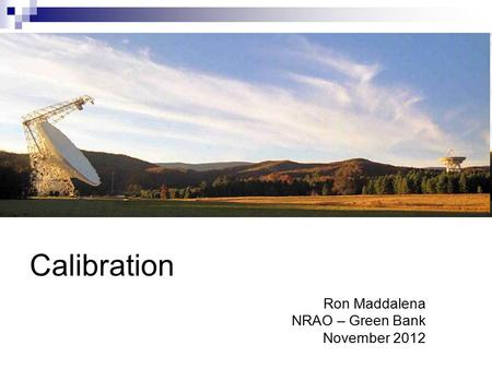 Calibration Ron Maddalena NRAO – Green Bank November 2012.