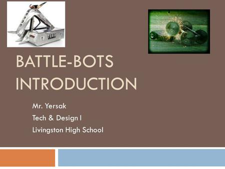 BATTLE-BOTS INTRODUCTION Mr. Yersak Tech & Design I Livingston High School.
