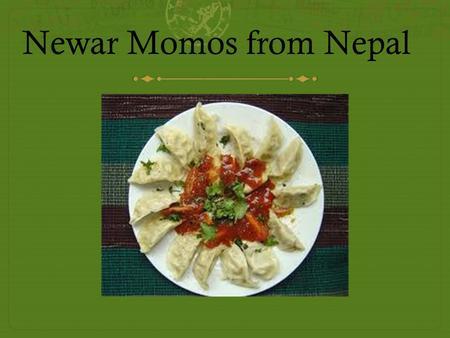 Newar Momos from Nepal. Momos from Nepal History  One of the most developed cuisines in Nepal is that of the Newars, an ethnic group who have lived.