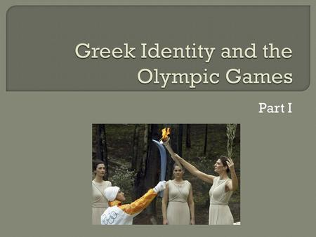 Part I.  Olympic Games= a series of various athletic competitions that were taking place at the site of Olympia, Greece. The participants were from the.
