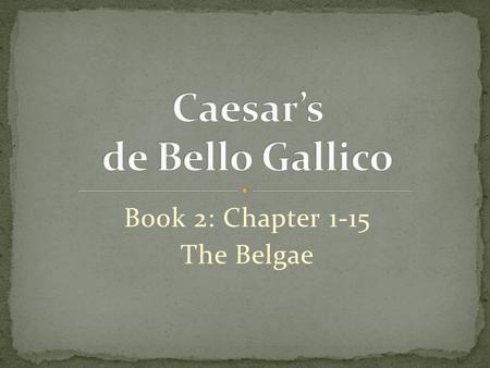 Book 2: Chapter 1-15 The Belgae. While Caesar was in winter quarters in Gaul, he was informed by Labienus that all the Belgae were entering into a confederacy.