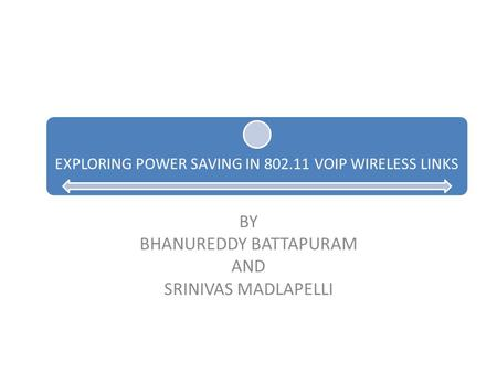 EXPLORING POWER SAVING IN 802.11 VOIP WIRELESS LINKS BY BHANUREDDY BATTAPURAM AND SRINIVAS MADLAPELLI.