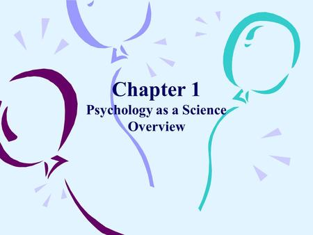 Chapter 1 Psychology as a Science Overview. What is Psychology? –Psychology Is the Scientific Study of Mental Processes and Behavior.