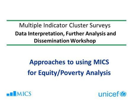 Multiple Indicator Cluster Surveys Data Interpretation, Further Analysis and Dissemination Workshop Approaches to using MICS for Equity/Poverty Analysis.