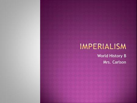 World History B Mrs. Carlson.  Imperialism :  is larger or stronger country who dominates a weaker country politically and economically.  The motives.