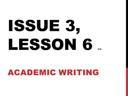 ISSUE 3, LESSON 6 P.70 ACADEMIC WRITING. ACADEMIC WRITING TYPE A justification states a claim and supports it with logical reasons and relevant evidence.