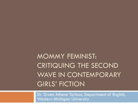MOMMY FEMINIST: CRITIQUING THE SECOND WAVE IN CONTEMPORARY GIRLS' FICTION Dr. Gwen Athene Tarbox, Department of English, Western Michigan University.