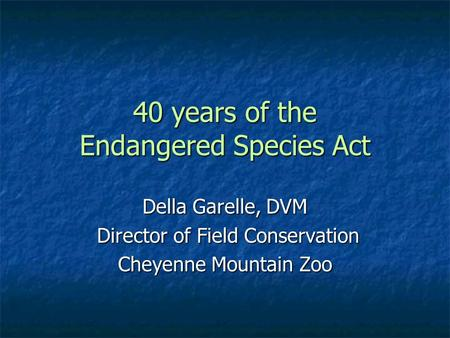 40 years of the Endangered Species Act Della Garelle, DVM Director of Field Conservation Director of Field Conservation Cheyenne Mountain Zoo.