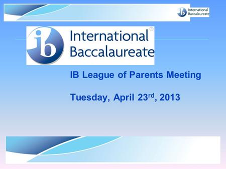© International Baccalaureate Organization 2007 IB League of Parents Meeting Tuesday, April 23 rd, 2013.