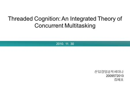 Threaded Cognition: An Integrated Theory of Concurrent Multitasking 2010. 11. 30 산업경영공학세미나 2009572013 김재호.