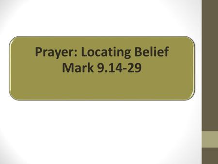 "Prayer: Locating Belief Mark 9.14-29. ""my son who is possessed by a spirit that has robbed him of speech."" v.17."