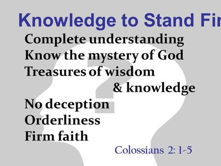 Knowledge to Stand Firm Colossians 2: 1-5 Complete understanding Know the mystery of God Treasures of wisdom & knowledge No deception Orderliness Firm.