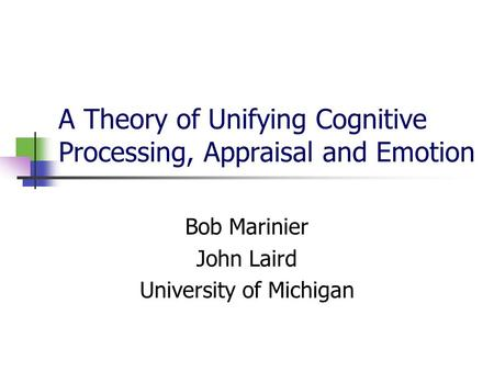 A Theory of Unifying Cognitive Processing, Appraisal and Emotion Bob Marinier John Laird University of Michigan.