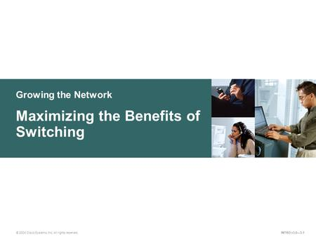 Growing the Network © 2004 Cisco Systems, Inc. All rights reserved. Maximizing the Benefits of Switching INTRO v3.0—3-1.