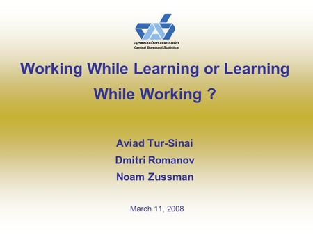 Working While Learning or Learning While Working ? Aviad Tur-Sinai Dmitri Romanov Noam Zussman March 11, 2008.
