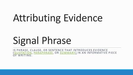 Attributing Evidence Signal Phrase IS PHRASE, CLAUSE, OR SENTENCE THAT INTRODUCES EVIDENCE (QUOTATION, PARAPHRASE, OR SUMMARY) IN AN INFORMATIVE PIECE.
