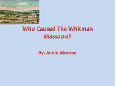 There are many perspectives on events in history. There were two main perspectives about who caused the Whitman massacre. One point of view was from the.
