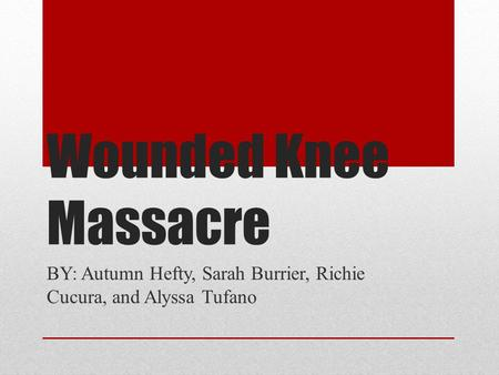 Wounded Knee Massacre BY: Autumn Hefty, Sarah Burrier, Richie Cucura, and Alyssa Tufano.