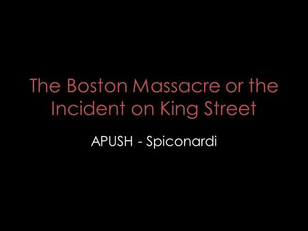 The Boston Massacre or the Incident on King Street APUSH - Spiconardi.