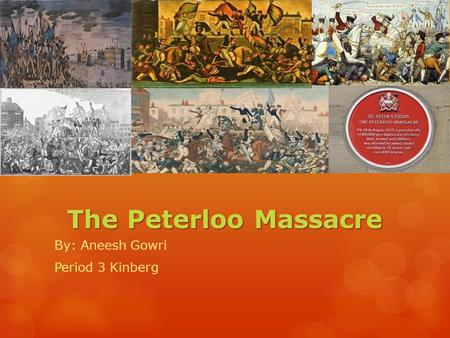 The Peterloo Massacre By: Aneesh Gowri Period 3 Kinberg.