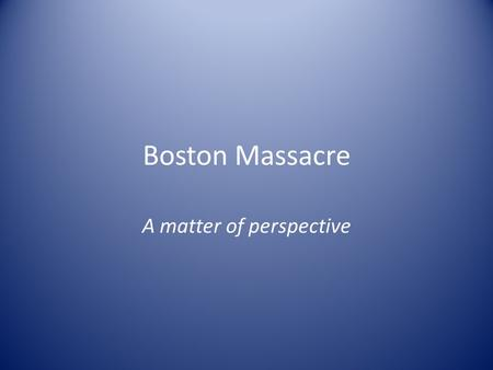 Boston Massacre A matter of perspective. Part One: Artwork Analysis Look at the following images and determine what events took place during the Boston.