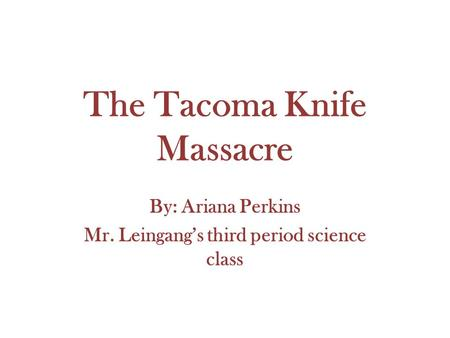 The Tacoma Knife Massacre By: Ariana Perkins Mr. Leingang's third period science class.