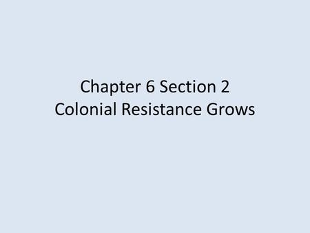 Chapter 6 Section 2 Colonial Resistance Grows