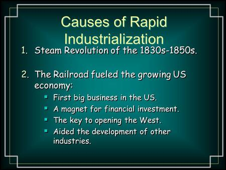 Causes of Rapid Industrialization 1.Steam Revolution of the 1830s-1850s. 2.The Railroad fueled the growing US economy:  First big business in the US.