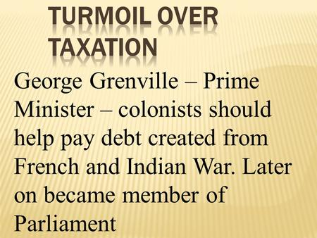 George Grenville – Prime Minister – colonists should help pay debt created from French and Indian War. Later on became member of Parliament.