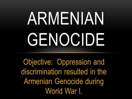 Armenian Genocide Objective: Oppression and discrimination resulted in the Armenian Genocide during World War I.