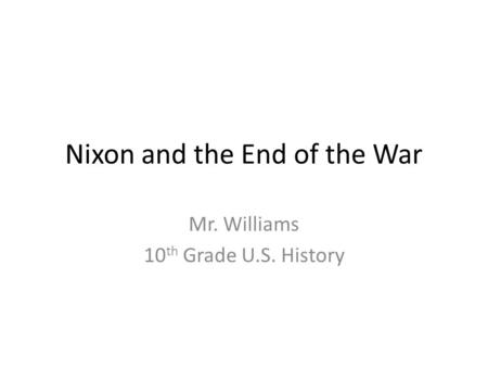 Nixon and the End of the War Mr. Williams 10 th Grade U.S. History.