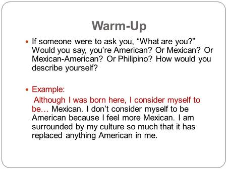 "Warm-Up If someone were to ask you, ""What are you?"" Would you say, you're American? Or Mexican? Or Mexican-American? Or Philipino? How would you describe."